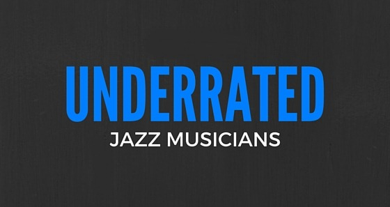 UNDERRATED (AND NEVER RATED) JAZZ MUSICIANS